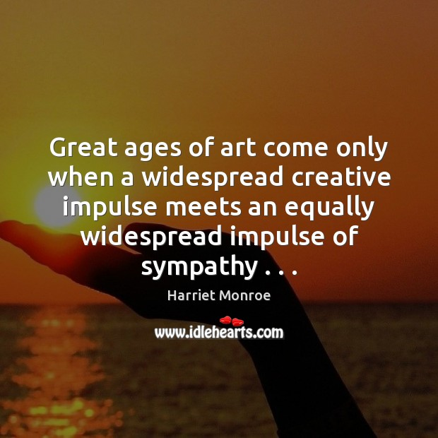 Image, Great ages of art come only when a widespread creative impulse meets