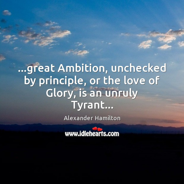 Image, …great Ambition, unchecked by principle, or the love of Glory, is an unruly Tyrant…