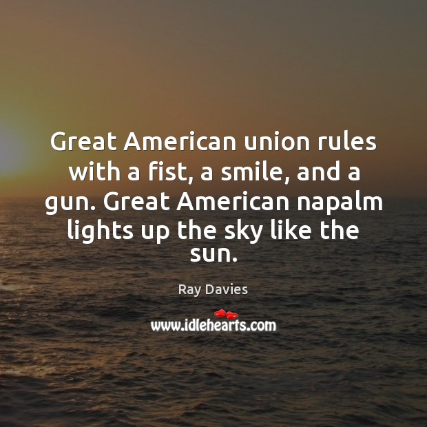 Great American union rules with a fist, a smile, and a gun. Ray Davies Picture Quote