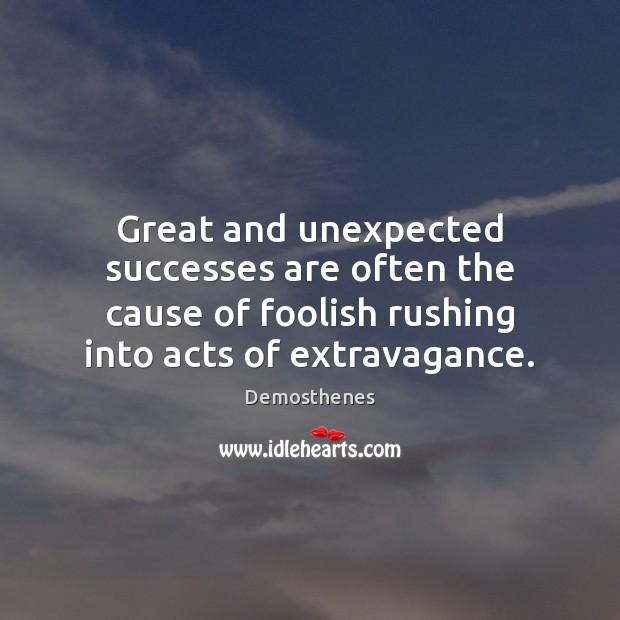 Great and unexpected successes are often the cause of foolish rushing into Image
