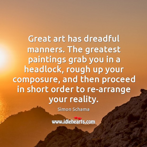 Great art has dreadful manners. The greatest paintings grab you in a Simon Schama Picture Quote