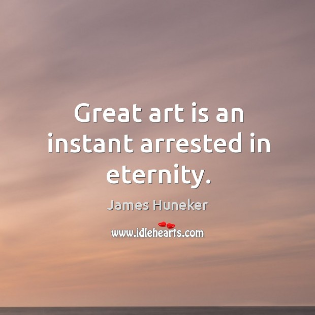 Great art is an instant arrested in eternity. Image