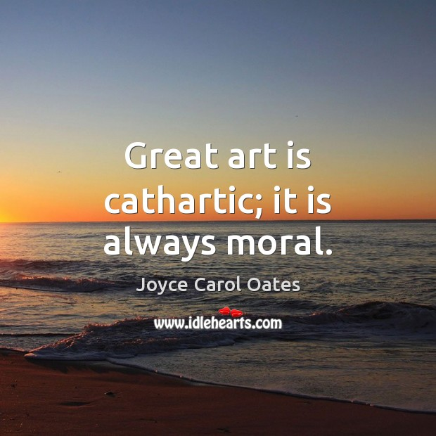 Great art is cathartic; it is always moral. Joyce Carol Oates Picture Quote