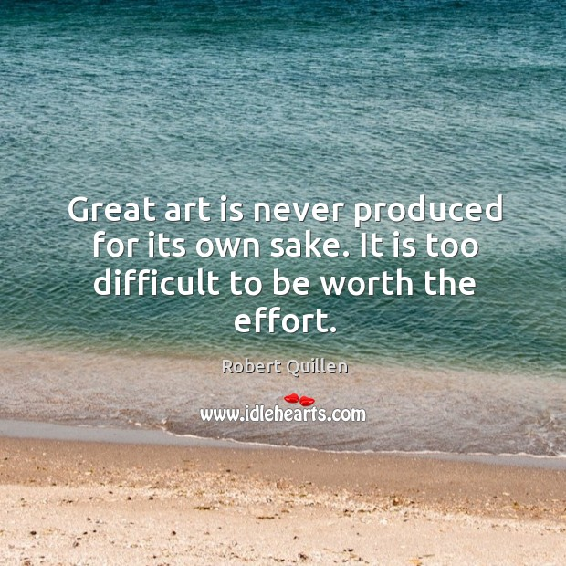 Great art is never produced for its own sake. It is too difficult to be worth the effort. Image