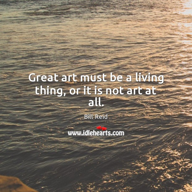 Great art must be a living thing, or it is not art at all. Image