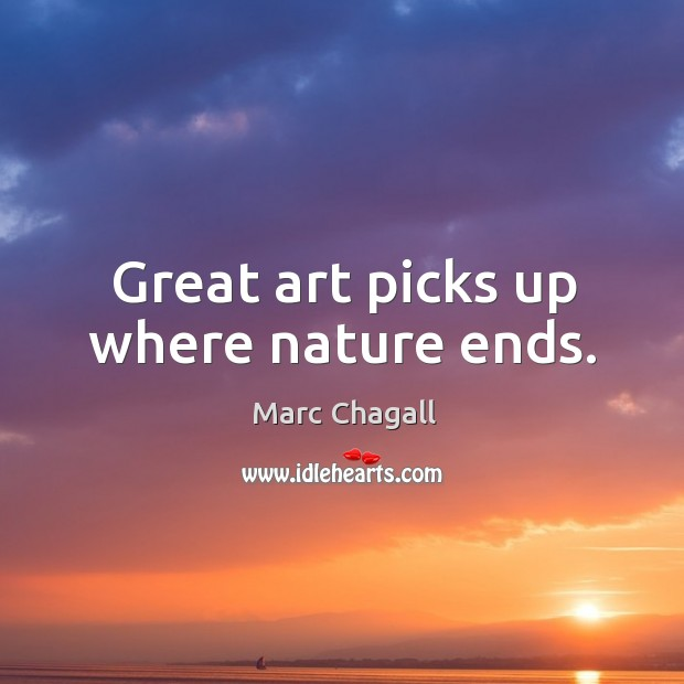 Great art picks up where nature ends. Marc Chagall Picture Quote