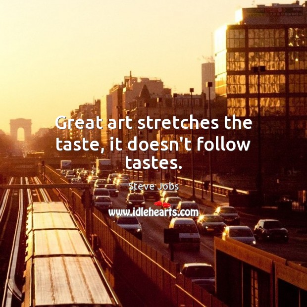 Image, Great art stretches the taste, it doesn't follow tastes.