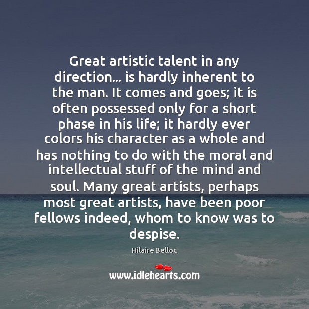 Great artistic talent in any direction… is hardly inherent to the man. Hilaire Belloc Picture Quote