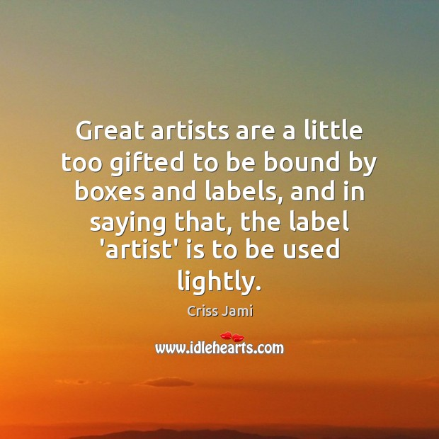 Great artists are a little too gifted to be bound by boxes Criss Jami Picture Quote