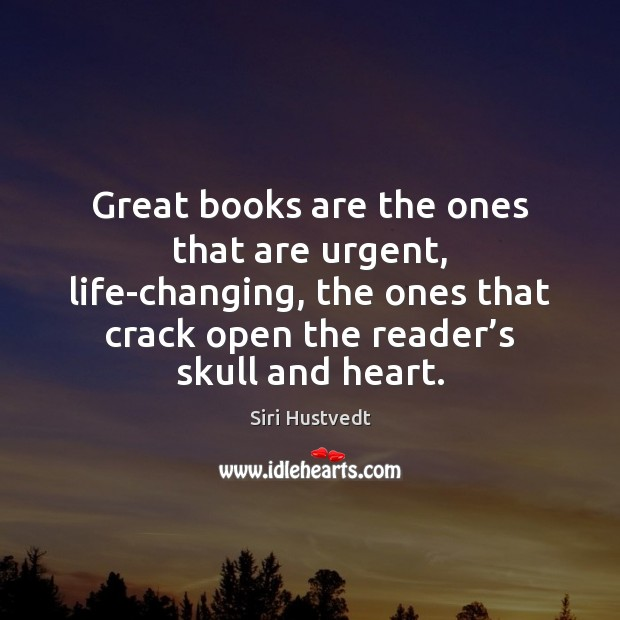 Great books are the ones that are urgent, life-changing, the ones that Siri Hustvedt Picture Quote