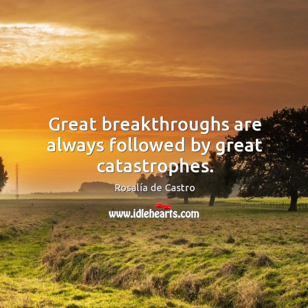 Great breakthroughs are always followed by great catastrophes. Image