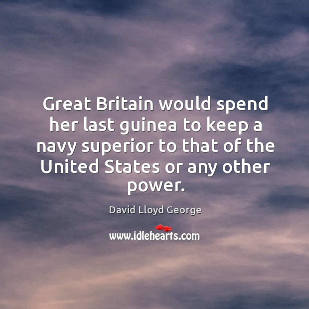 Great Britain would spend her last guinea to keep a navy superior David Lloyd George Picture Quote
