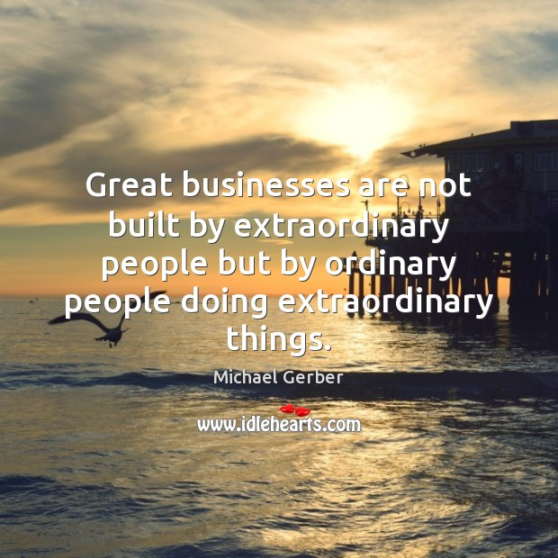 Great businesses are not built by extraordinary people but by ordinary people Image
