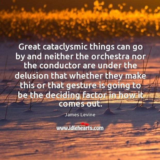 Great cataclysmic things can go by and neither the orchestra Image