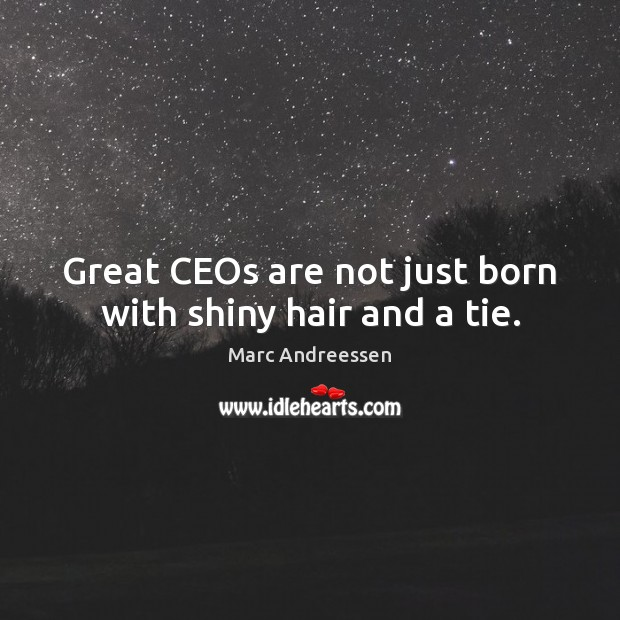 Great CEOs are not just born with shiny hair and a tie. Marc Andreessen Picture Quote