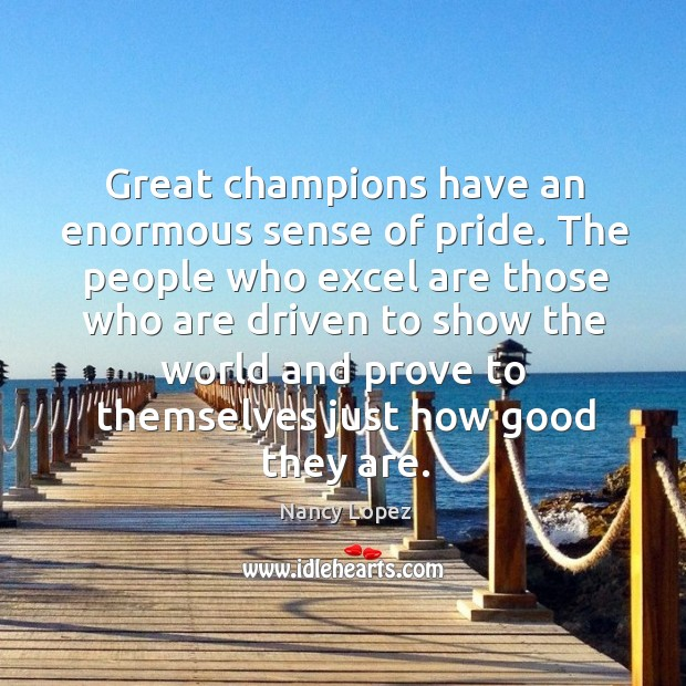 Great champions have an enormous sense of pride. The people who excel are those who are driven to show the Image