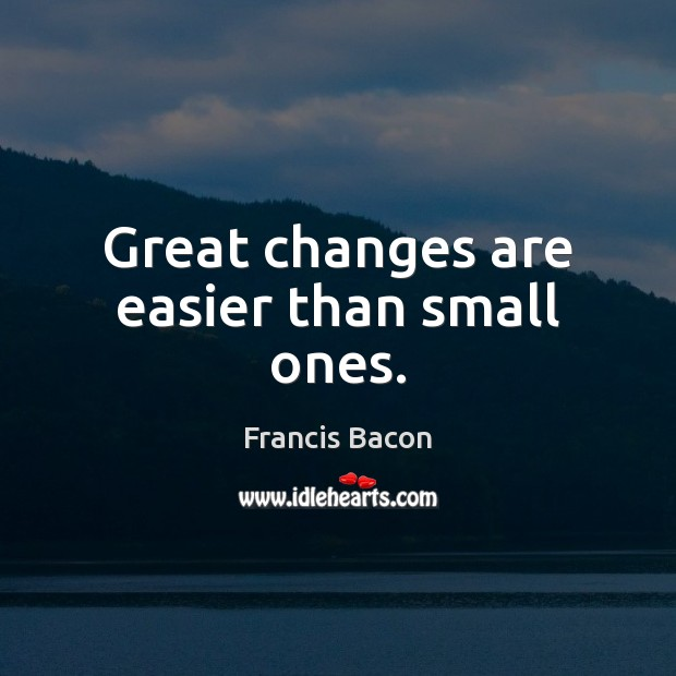 Image, Great changes are easier than small ones.