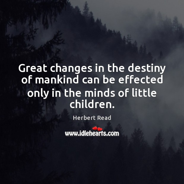 Great changes in the destiny of mankind can be effected only in Herbert Read Picture Quote