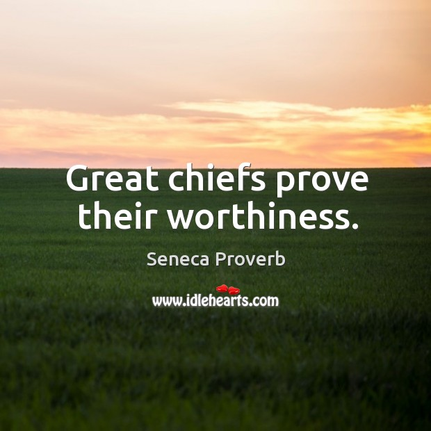 Great chiefs prove their worthiness. Seneca Proverbs Image