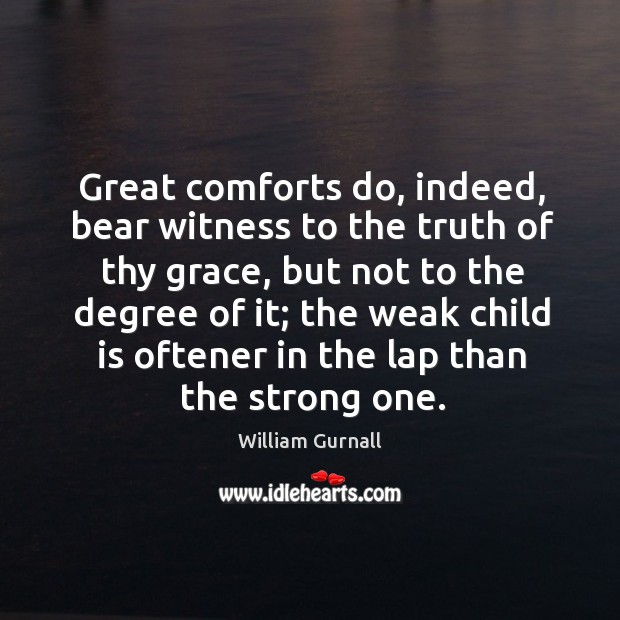 Great comforts do, indeed, bear witness to the truth of thy grace, but not to the degree of it William Gurnall Picture Quote