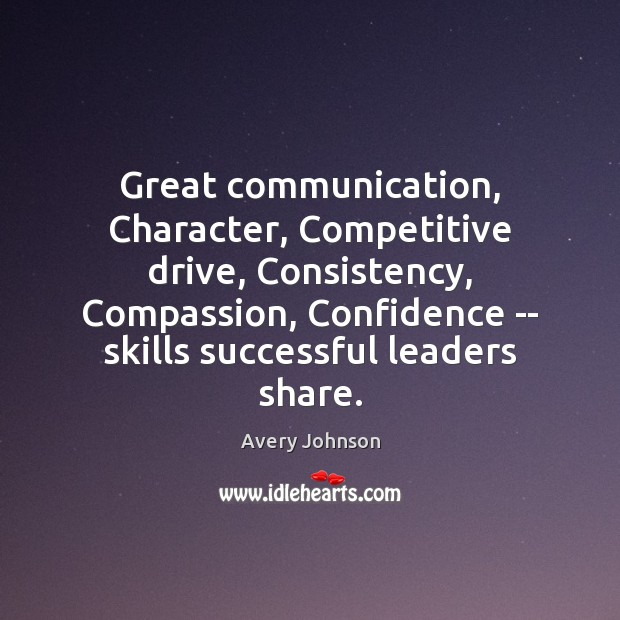 Image, Great communication, Character, Competitive drive, Consistency, Compassion, Confidence — skills successful leaders