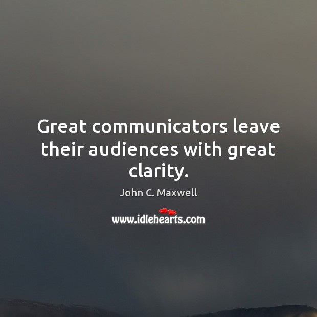 Image, Great communicators leave their audiences with great clarity.