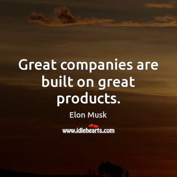 Great companies are built on great products. Elon Musk Picture Quote