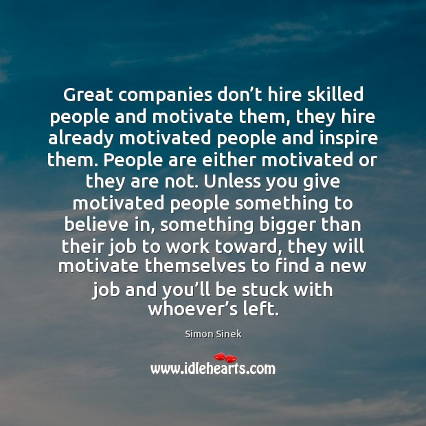Great companies don't hire skilled people and motivate them, they hire Simon Sinek Picture Quote