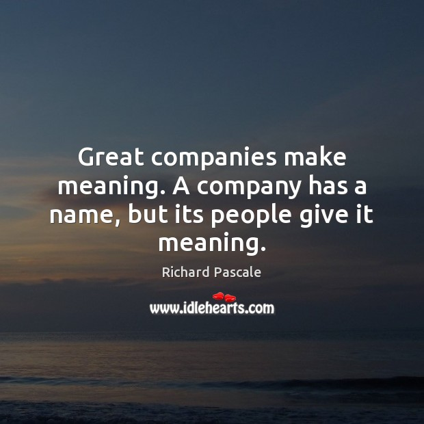 Great companies make meaning. A company has a name, but its people give it meaning. Image
