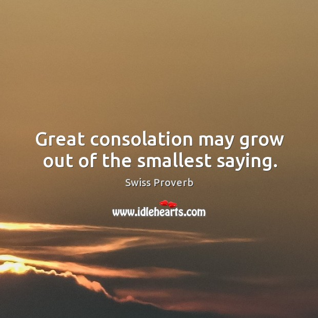 Great consolation may grow out of the smallest saying. Swiss Proverbs Image