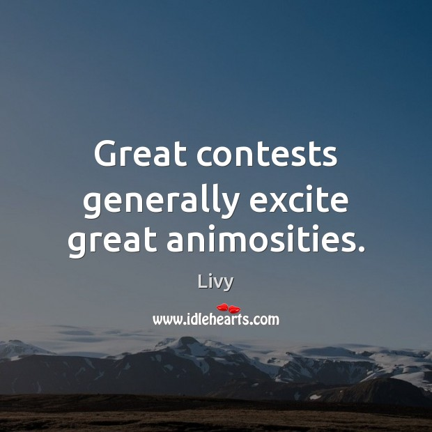 Great contests generally excite great animosities. Livy Picture Quote