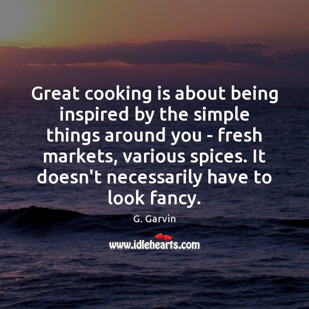 Great cooking is about being inspired by the simple things around you Cooking Quotes Image