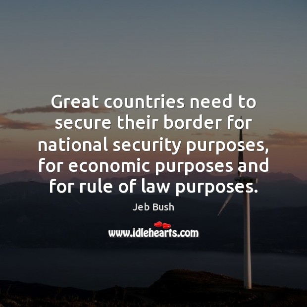Great countries need to secure their border for national security purposes, for Jeb Bush Picture Quote