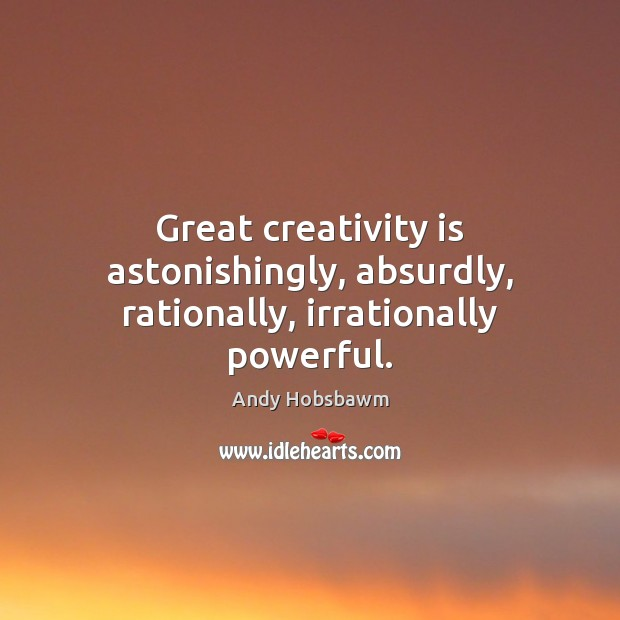 Image, Great creativity is astonishingly, absurdly, rationally, irrationally powerful.