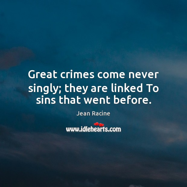 Image, Great crimes come never singly; they are linked To sins that went before.