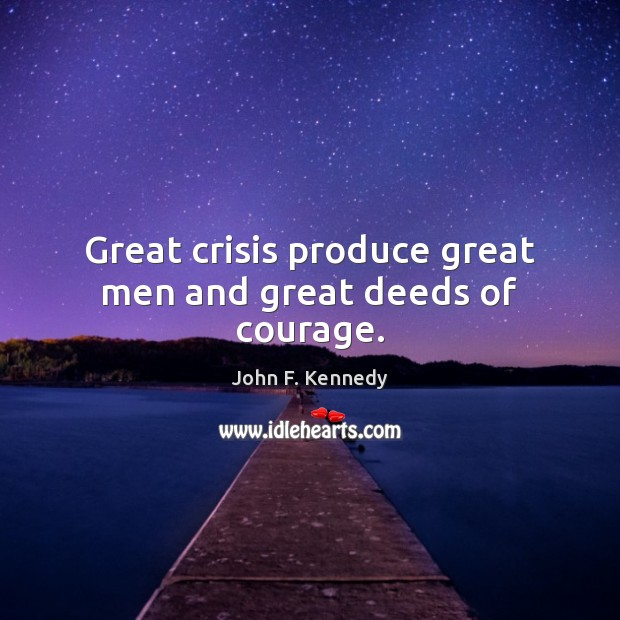 Great crisis produce great men and great deeds of courage. Image