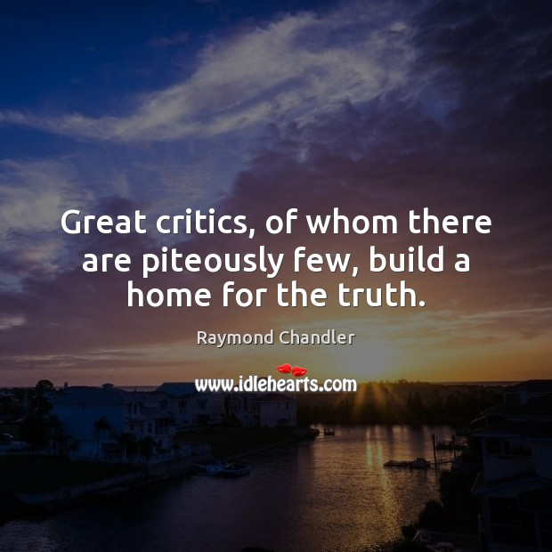 Image, Great critics, of whom there are piteously few, build a home for the truth.