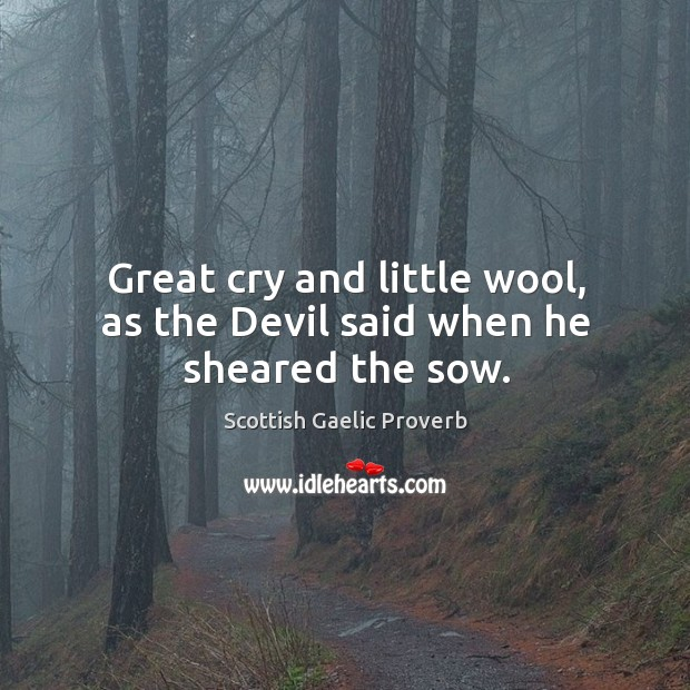 Great cry and little wool, as the devil said when he sheared the sow. Scottish Gaelic Proverbs Image