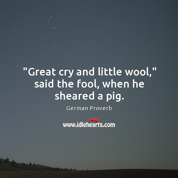 """""""great cry and little wool,"""" said the fool, when he sheared a pig. German Proverbs Image"""