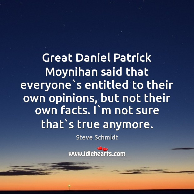 Great Daniel Patrick Moynihan said that everyone`s entitled to their own Image