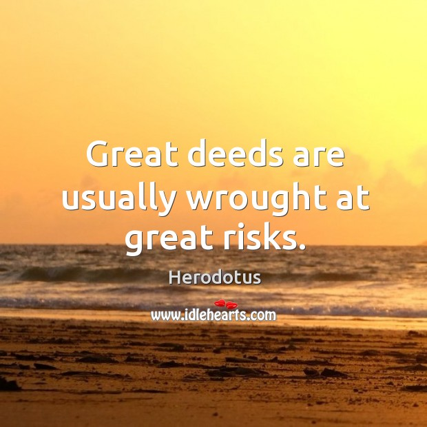 Great deeds are usually wrought at great risks. Image