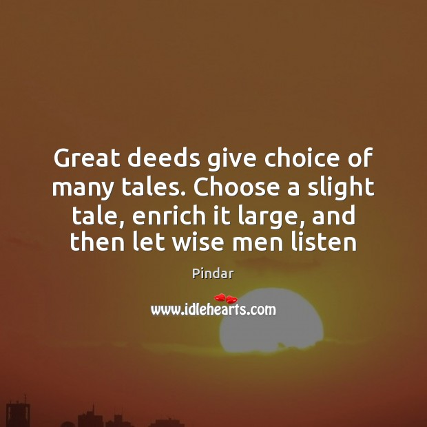 Great deeds give choice of many tales. Choose a slight tale, enrich Pindar Picture Quote