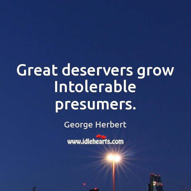 Great deservers grow Intolerable presumers. George Herbert Picture Quote