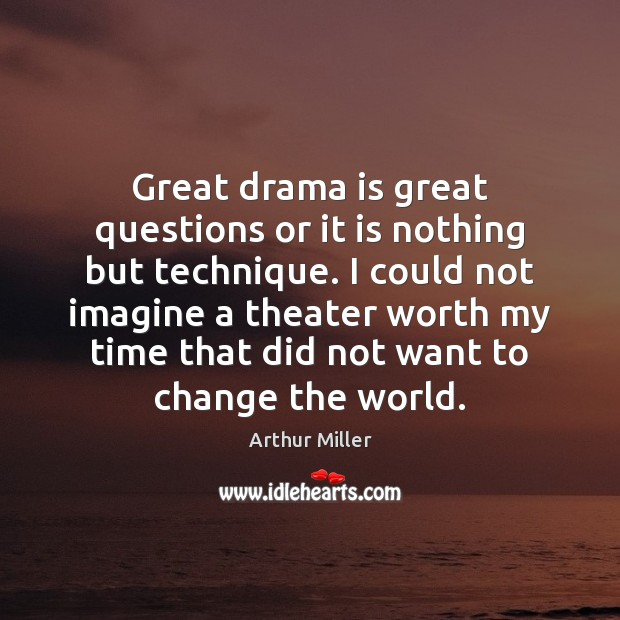 Image, Great drama is great questions or it is nothing but technique. I