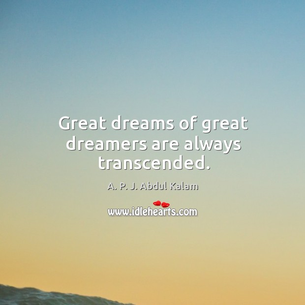 Great dreams of great dreamers are always transcended. Image