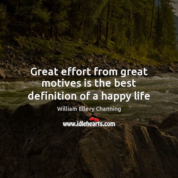 Great effort from great motives is the best definition of a happy life William Ellery Channing Picture Quote