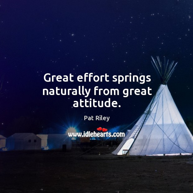 Great effort springs naturally from great attitude. Image