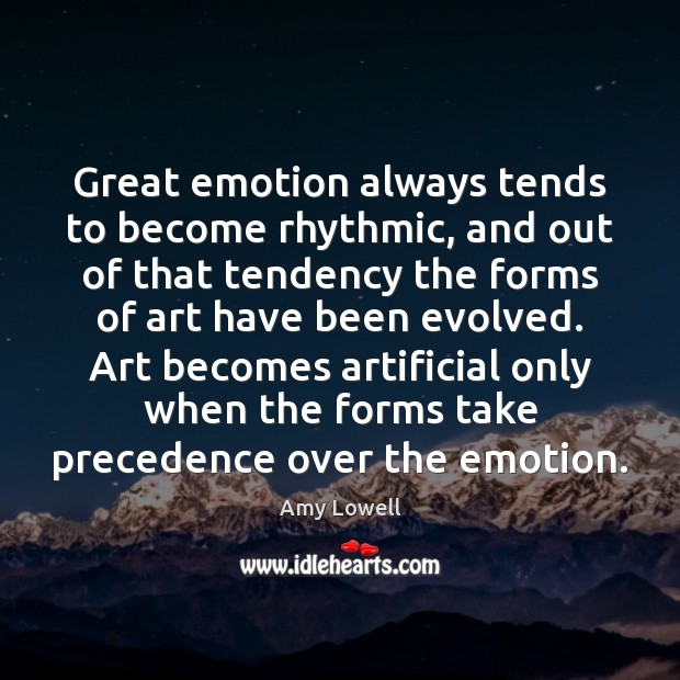 Image, Great emotion always tends to become rhythmic, and out of that tendency