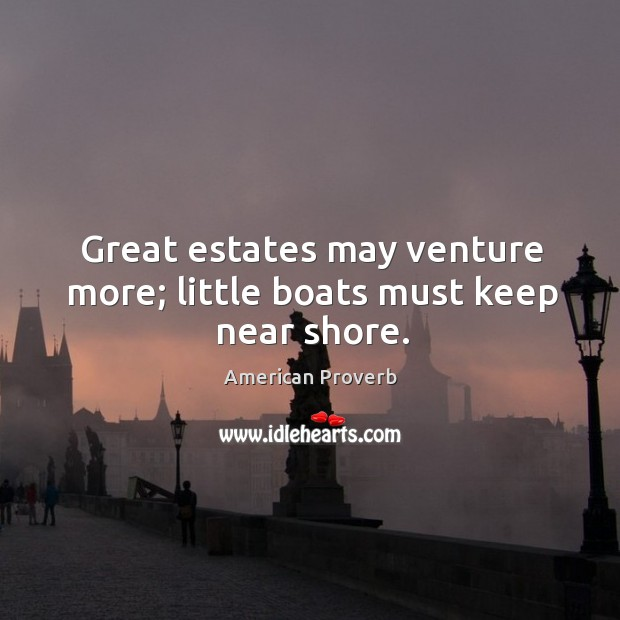 Image, Great estates may venture more; little boats must keep near shore.