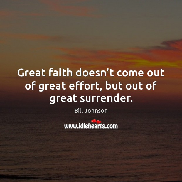 Great faith doesn't come out of great effort, but out of great surrender. Bill Johnson Picture Quote